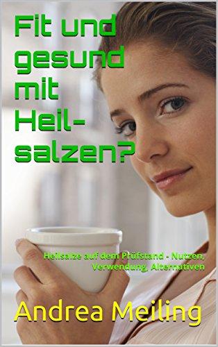 Fit und gesund mit Heilsalzen?: Heilsalze auf dem Prüfstand - Nutzen, Verwendung, Alternativen (Die besten Tipps zur Gesundheit 1) (German Edition)