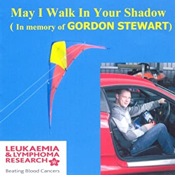 May I Walk In Your Shadow (In Memory of Gordon Stewart)