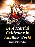 Be A Martial Cultivator In Another World: A Wuxia Cultivation Litrpg Progression Fantasy Novel ( Teen action-adventure in any other world stories with a twist ) Book 5