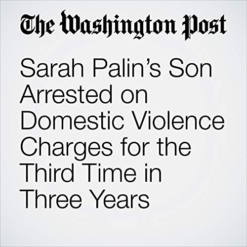 Sarah Palin's Son Arrested on Domestic Violence Charges for the Third Time in Three Years copertina