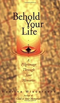Behold Your Life; A Pilgrimage Through Your Memories by [Macrina Wiederkehr]
