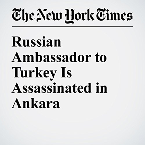Russian Ambassador to Turkey Is Assassinated in Ankara cover art