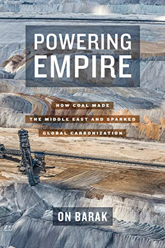 Powering Empire: How Coal Made the Middle East and Sparked Global Carbonization by On Barak