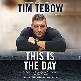 This Is the Day     Reclaim Your Dream. Ignite Your Passion. Live Your Purpose.              By:                                                                                                                                 Tim Tebow,                                                                                        A. J. Gregory                               Narrated by:                                                                                                                                 Fred Berman                      Length: 5 hrs and 28 mins     523 ratings     Overall 4.8
