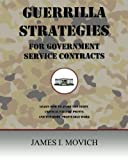 Guerrilla Strategies for Government Service Contracts: Learn How to Avoid the Eight Critical Failure Points of Government Proposals and Win More Profitable Work (Government Contracting)