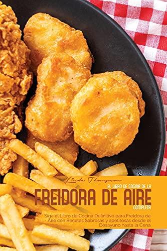 EL LIBRO DE COCINA DE LA FREIDORA DE AIRE COMPLETA: Siga el Libro de Cocina Definitivo para Freidora de Aire con Recetas Sabrosas y apetitosas desde el Desayuno hasta la Cena