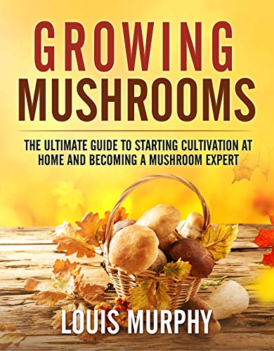 Growing Mushrooms: The Ultimate Guide to Starting Cultivation at Home and Becoming a Mushroom Expert by [Louis Murphy]