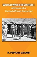 World War II Revisited: Memoirs of a Forced African Conscript (Duology, Prequel to Twins Divided)