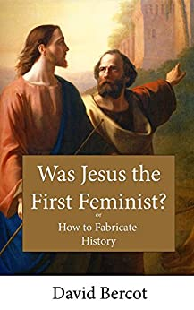 Was Jesus the First Feminist?: Or How to Fabricate History by [David Bercot]