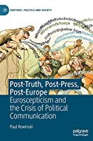 Post-Truth, Post-Press, Post-Europe: Euroscepticism and the Crisis of Political Communication (Rhetoric, Politics and Society)