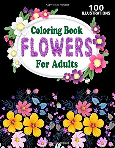 Coloring Book Flowers For Adults: Amazing Collection of 100 New and Beautiful Flowers and Floral Designs for Stress Relief and Relaxation