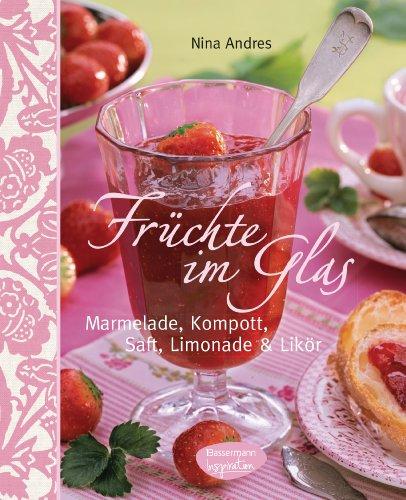 Früchte im Glas: Marmelade, Kompott, Saft, Limonade und Likör