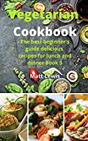 Vegetarian Cookbook: The best beginner's guide delicious recipes for lunch and dinner Book 3