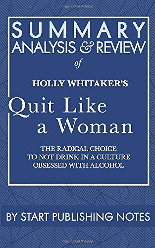 Summary, Analysis, and Review of Holly Whitaker's Quit Like a Woman: The Radical Choice to Not Drink in a Culture Obsessed with Alcohol