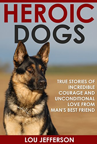 Heroic Dogs: True Stories of Incredible Courage and Unconditional Love from Man's Best Friend by [Lou Jefferson]