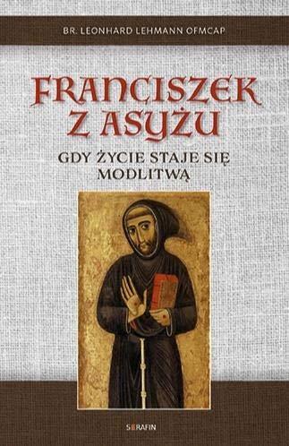 Franciszek z Asyżu. Gdy życie staje się modlitwą