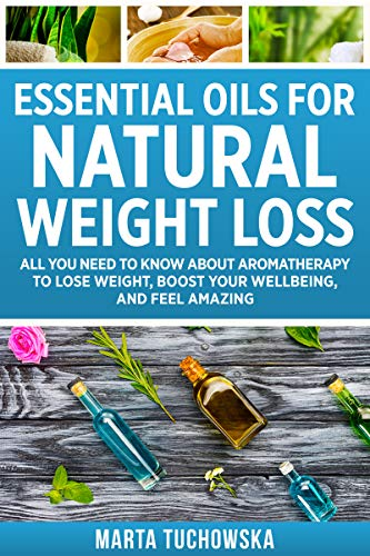 Essential Oils for Natural Weight Loss: All You Need to Know about Aromatherapy to Lose Weight, Boos