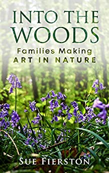 Into the Woods: Families Making Art in Nature by [Sue Fierston]