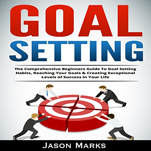 Goal Setting     The Comprehensive Beginners Guide to Goal Setting Habits, Reaching Your Goals & Creating Exceptional Levels of Success in Your Life (Volume 4)              By:                                                                                                                                 Jason Marks                               Narrated by:                                                                                                                                 Trevor Clinger                      Length: 1 hr and 39 mins     Not rated yet     Overall 0.0