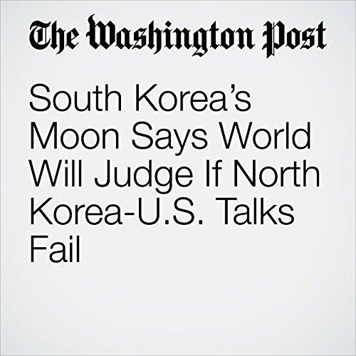 South Korea's Moon Says World Will Judge If North Korea-U.S. Talks Fail copertina