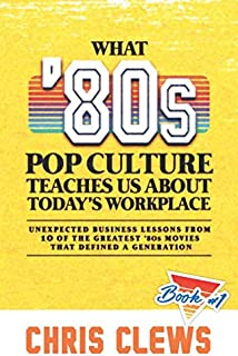 What 80s Pop Culture Teaches Us About Today's Workplace: Unexpected business lessons from ten of the great 80s movies that defined a generation (Mix Tape #1)
