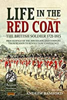 Life in the Red Coat: The British Soldier 1721-1815: Proceedings of the 2019 Helion and Company from Reason to Revolution Conference (From Reason to Revolution: 1721-1815)