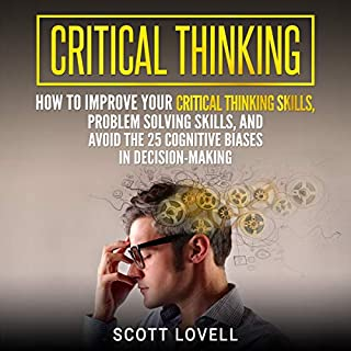 Critical Thinking: How to Improve Your Critical Thinking Skills, Problem Solving Skills, and Avoid the 25 Cognitive Biases in Decision-Making cover art