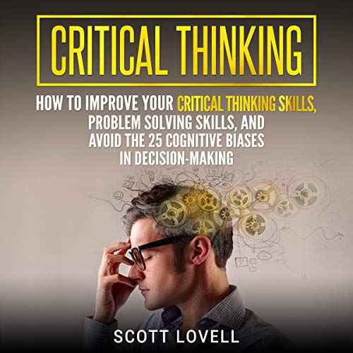 Critical Thinking: How to Improve Your Critical Thinking Skills, Problem Solving Skills, and Avoid the 25 Cognitive Biases in Decision-Making audiobook cover art