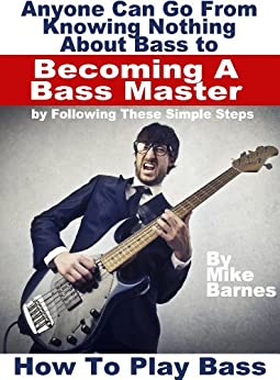 How To Play Bass: Anyone Can Go From Knowing Nothing About Bass to Becoming A Bass Master by Following These Simple Steps by [Mike Barnes]