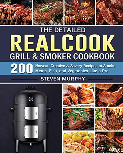 The Detailed Realcook Grill & Smoker Cookbook: 200 Newest, Creative & Savory Recipes to Smoke Meats, Fish, and Vegetables Like a Pro