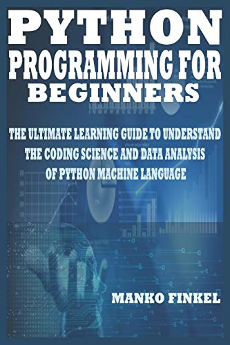 PYTHON PROGRAMMING FOR BEGINNERS: THE ULTIMATE LEARNING GUIDE TO UNDERSTAND THE CODING SCIENCE AND DATA ANALYSIS OF PYTHON MACHINE LANGUAGE