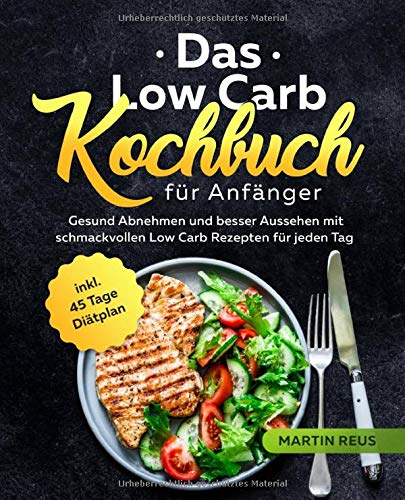 Das Low Carb Kochbuch für Anfänger: Gesund Abnehmen und besser Aussehen mit schmackvollen Low Carb Rezepten für jeden Tag inkl. 45 Tage Diätplan