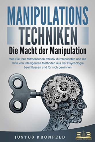 MANIPULATIONSTECHNIKEN - Die Macht der Manipulation: Wie Sie Ihre Mitmenschen effektiv durchleuchten und mit Hilfe von intelligenten Methoden aus der Psychologie beeinflussen und für sich gewinnen