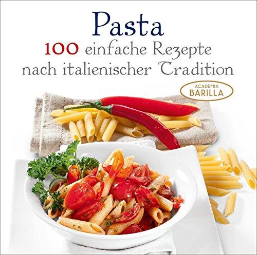 Pasta Kochbuch: 100 einfache Rezepte nach italienischer Tradition - von Klassikern bis Raritäten - italienische Pasta Rezepte mit frischen Zutaten; Pasta für jeden Tag