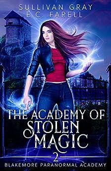 The Academy of Stolen Magic: YA Paranormal Academy Book Two (Blakemore Paranormal Academy 2) by [Sullivan Gray, E.C. Farrell]