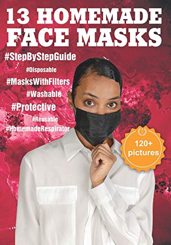 13 HOMEMADE FACE MASKS: The Complete Protection Face Mask Kit from Viruses and Infections (120+ Pictures Attached). DIY: Disposable and Reusable Cloth Masks with Filter Pocket