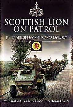 Scottish Lion on Patrol: 15th Scottish Reconnaissance Regiment by [T. Chamberlin, M.R. Riesco, W. Kemsley]