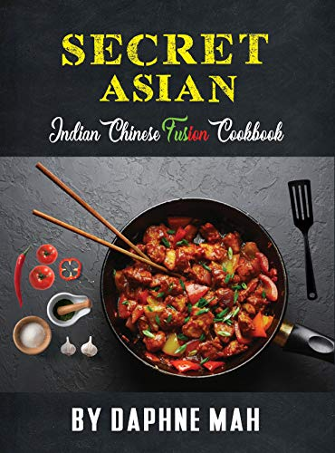 Secret Asian. The Indian Chinese Fusion Cookbook: Easy To Cook Modern Comfort Food Recipes - The  New Asia Hybrid Cuisine - Tasty Indian Chinese Singaporean & Malaysian Dishes. (English Edition)