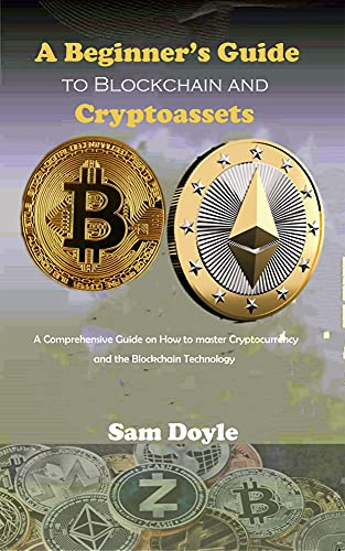 A Beginner's Guide to Blockchain and Cryptoassets : A Comprehensive Guide on How to master Cryptocurrency and the Blockchain Technology (English Edition)