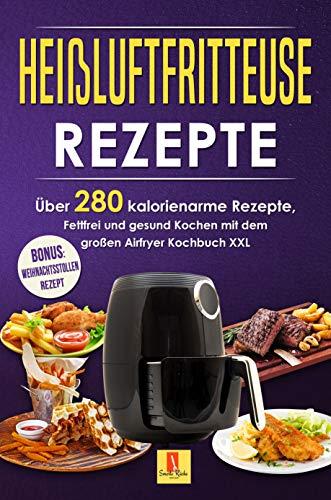 Heißluftfritteuse Rezepte: Über 280 kalorienarme Rezepte, Fettfrei und gesund Kochen mit dem Airfryer Kochbuch XXL