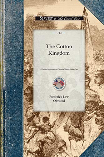 Cotton Kingdom: A Traveller's Observations on Cotton and Slavery in the American Slave States. Based upon Three Former Volumes of Journeys and Investigations . Volume One (Civil War)