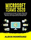 MICROSOFT TEAMS 2020: A Comprehensive Guide To Master Office 365 Microsoft Teams for Collaboration, Effective Business and Organizational Management (English Edition)