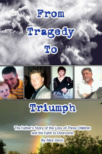 Book: From Tragedy To Triumph - The Father's Story of the Loss of Three Children and the Faith to Overcome by Alex Davis