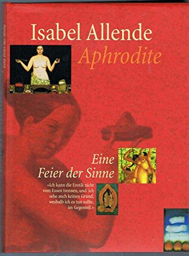 Isabel Allende : Aphrodite . Eine Feier der Sinne . Mit zahlriechen farbigen Abbildungen . Aus dem spanischen von Lieselotte Kolanoske . Illustrationen von Robert Shekter . Rezepte von Panchita LLona .