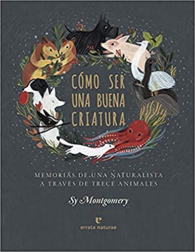 Cómo ser una buena criatura: Memorias de una naturalista a través de trece animales (Libros salvajes)
