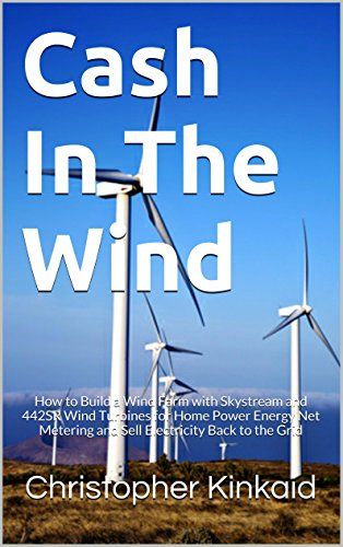 Cash In The Wind: How to Build a Wind Farm with Skystream and 442SR Wind Turbines for Home Power Energy Net Metering and Sell Electricity Back to the Grid