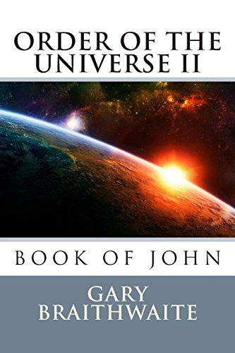Book: Book of John, Order of the Universe II (THE DIVINE PLAN, Order of the Universe) (Volume 2) by Gary Randall Braithwaite