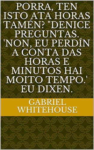 """Porra, ten isto ata horas tamén? """"Denice preguntas. 'Non, eu perdín a conta das horas e minutos hai moito tempo.' Eu dixen. (Galician Edition)"""