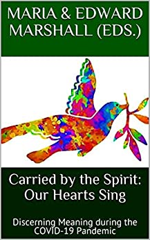 Carried by the Spirit: Our Hearts Sing: Discerning Meaning during the COVID-19 Pandemic by [Maria Marshall, Edward Marshall]
