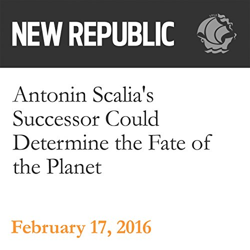 Antonin Scalia's Successor Could Determine the Fate of the Planet audiobook cover art